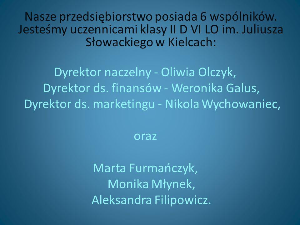 Nasze przedsiębiorstwo posiada 6 wspólników. Jesteśmy uczennicami klasy II D VI LO im. Juliusza Słowackiego w Kielcach: Dyrektor naczelny - Oliwia Olc