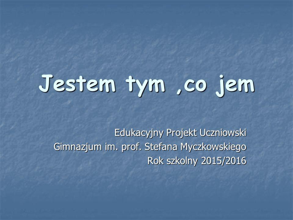 Jestem tym,co jem Edukacyjny Projekt Uczniowski Gimnazjum im. prof. Stefana Myczkowskiego Rok szkolny 2015/2016