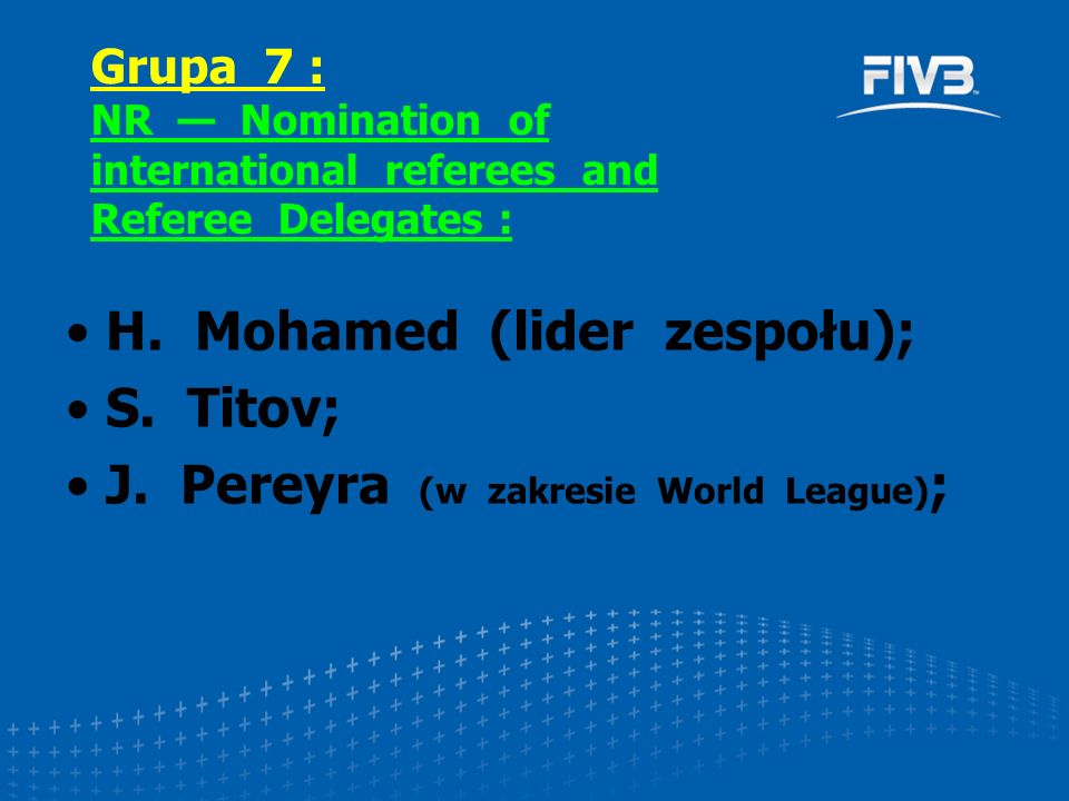 H. Mohamed (lider zespołu); S. Titov; J. Pereyra (w zakresie World League) ; Grupa 7 : NR — Nomination of international referees and Referee Delegates