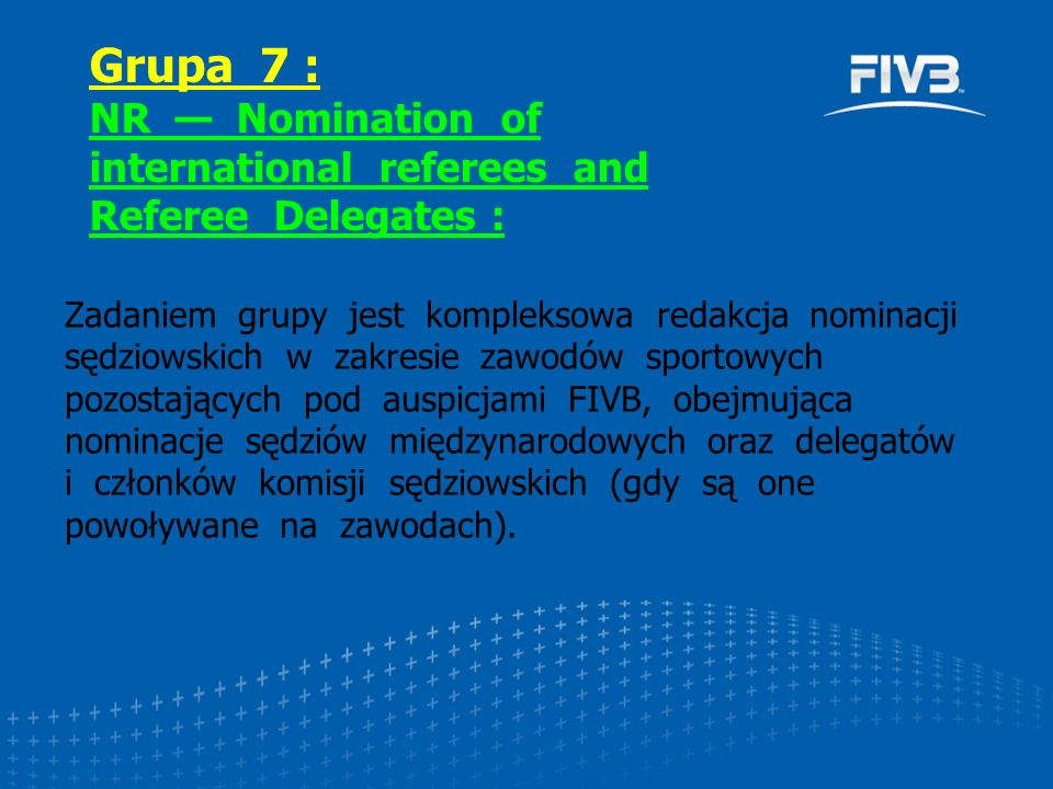 Zadaniem grupy jest kompleksowa redakcja nominacji sędziowskich w zakresie zawodów sportowych pozostających pod auspicjami FIVB, obejmująca nominacje sędziów międzynarodowych oraz delegatów i członków komisji sędziowskich (gdy są one powoływane na zawodach).