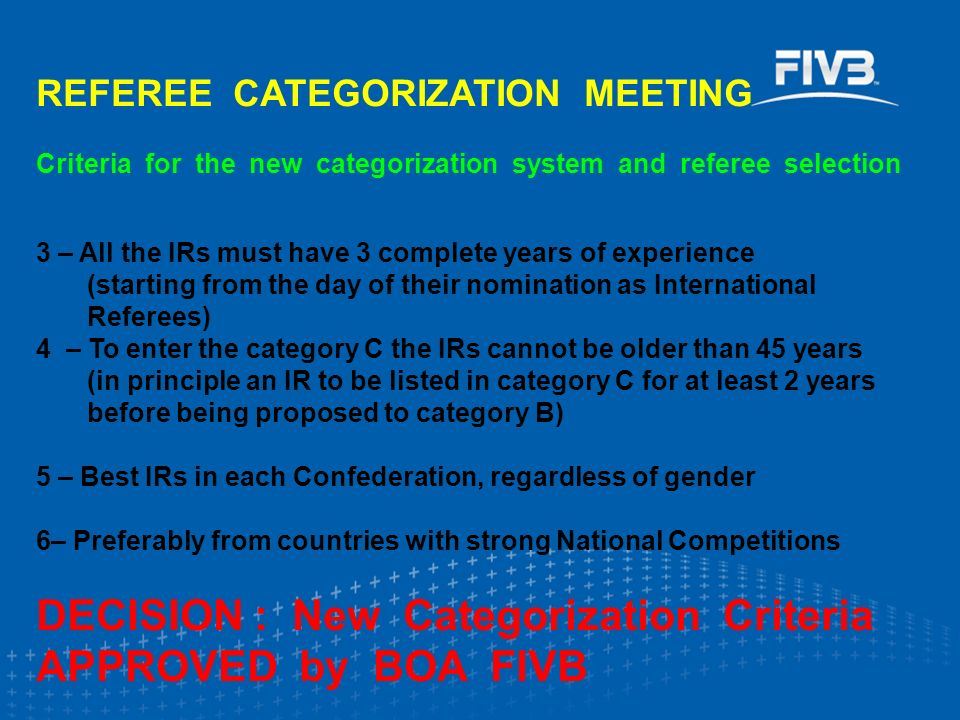 REFEREE CATEGORIZATION MEETING Criteria for the new categorization system and referee selection 3 – All the IRs must have 3 complete years of experience (starting from the day of their nomination as International Referees) 4 – To enter the category C the IRs cannot be older than 45 years (in principle an IR to be listed in category C for at least 2 years before being proposed to category B) 5 – Best IRs in each Confederation, regardless of gender 6– Preferably from countries with strong National Competitions DECISION : New Categorization Criteria APPROVED by BOA FIVB