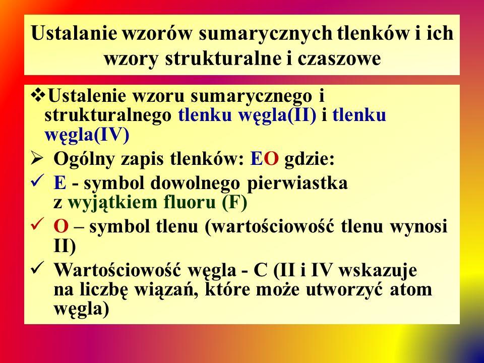 Ustalanie wzorów sumarycznych tlenków i ich wzory strukturalne i czaszowe  Ustalenie wzoru sumarycznego i strukturalnego tlenku węgla(II) i tlenku węgla(IV)  Ogólny zapis tlenków: EO gdzie: E - symbol dowolnego pierwiastka z wyjątkiem fluoru (F) O – symbol tlenu (wartościowość tlenu wynosi II) Wartościowość węgla - C (II i IV wskazuje na liczbę wiązań, które może utworzyć atom węgla)