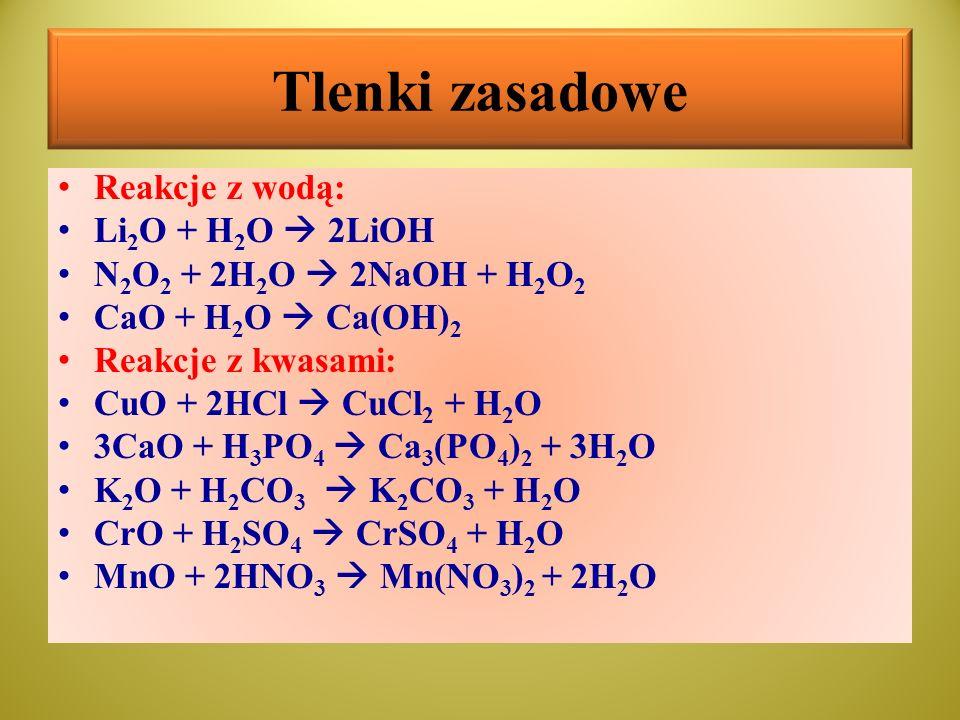 Tlenki zasadowe Reakcje z wodą: Li 2 O + H 2 O  2LiOH N 2 O 2 + 2H 2 O  2NaOH + H 2 O 2 CaO + H 2 O  Ca(OH) 2 Reakcje z kwasami: CuO + 2HCl  CuCl
