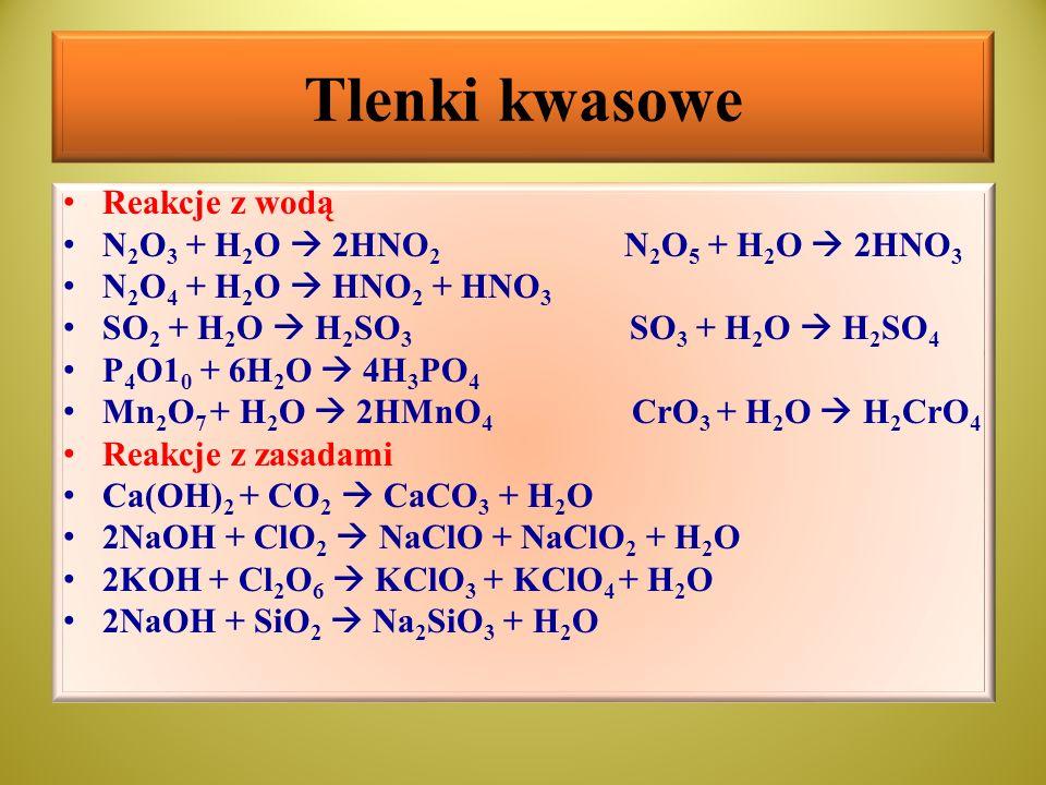 Tlenki kwasowe Reakcje z wodą N 2 O 3 + H 2 O  2HNO 2 N 2 O 5 + H 2 O  2HNO 3 N 2 O 4 + H 2 O  HNO 2 + HNO 3 SO 2 + H 2 O  H 2 SO 3 SO 3 + H 2 O 