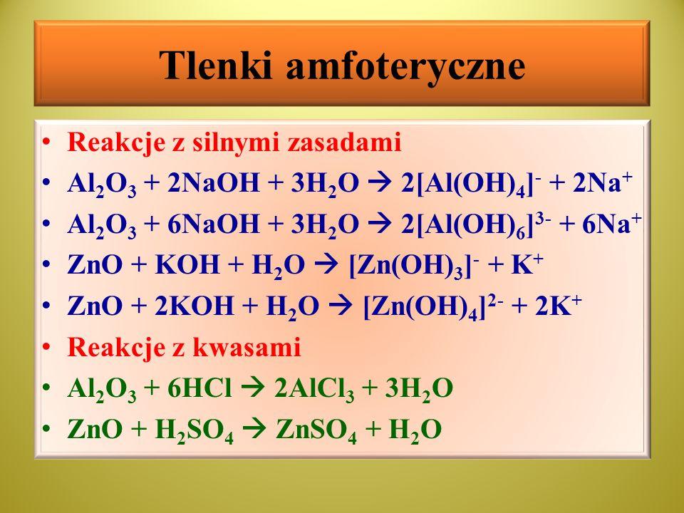 Tlenki amfoteryczne Reakcje z silnymi zasadami Al 2 O 3 + 2NaOH + 3H 2 O  2[Al(OH) 4 ] - + 2Na + Al 2 O 3 + 6NaOH + 3H 2 O  2[Al(OH) 6 ] 3- + 6Na +