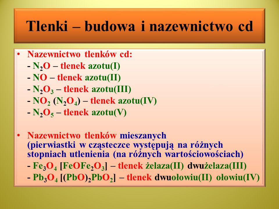 Tlenki – budowa i nazewnictwo cd Nazewnictwo tlenków cd: - N 2 O – tlenek azotu(I) - NO – tlenek azotu(II) - N 2 O 3 – tlenek azotu(III) - NO 2 (N 2 O