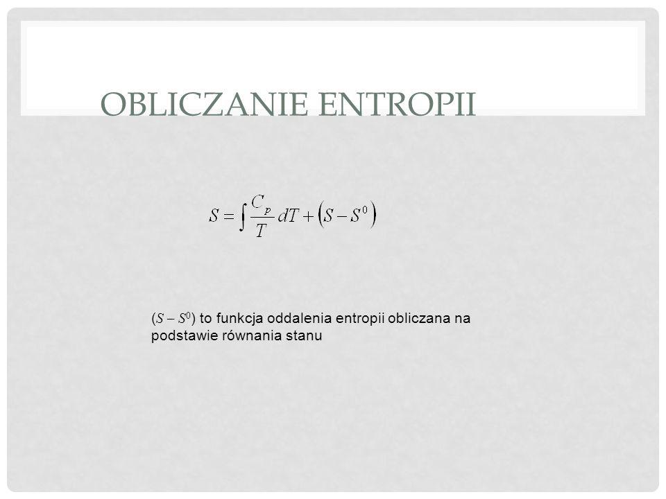 OBLICZANIE ENTROPII ( S – S 0 ) to funkcja oddalenia entropii obliczana na podstawie równania stanu