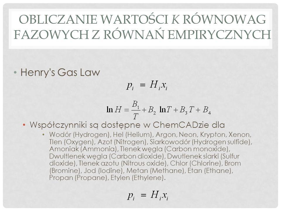 OBLICZANIE WARTOŚCI K RÓWNOWAG FAZOWYCH Z RÓWNAŃ EMPIRYCZNYCH Henry's Gas Law Współczynniki są dostępne w ChemCADzie dla Wodór (Hydrogen), Hel (Helium