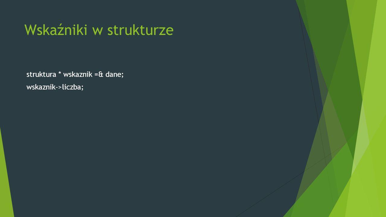 Wskaźniki w strukturze struktura * wskaznik =& dane; wskaznik->liczba;