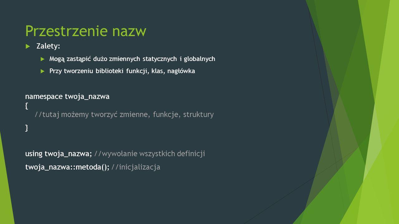 Przestrzenie nazw  Zalety:  Mogą zastąpić dużo zmiennych statycznych i globalnych  Przy tworzeniu biblioteki funkcji, klas, nagłówka namespace twoj