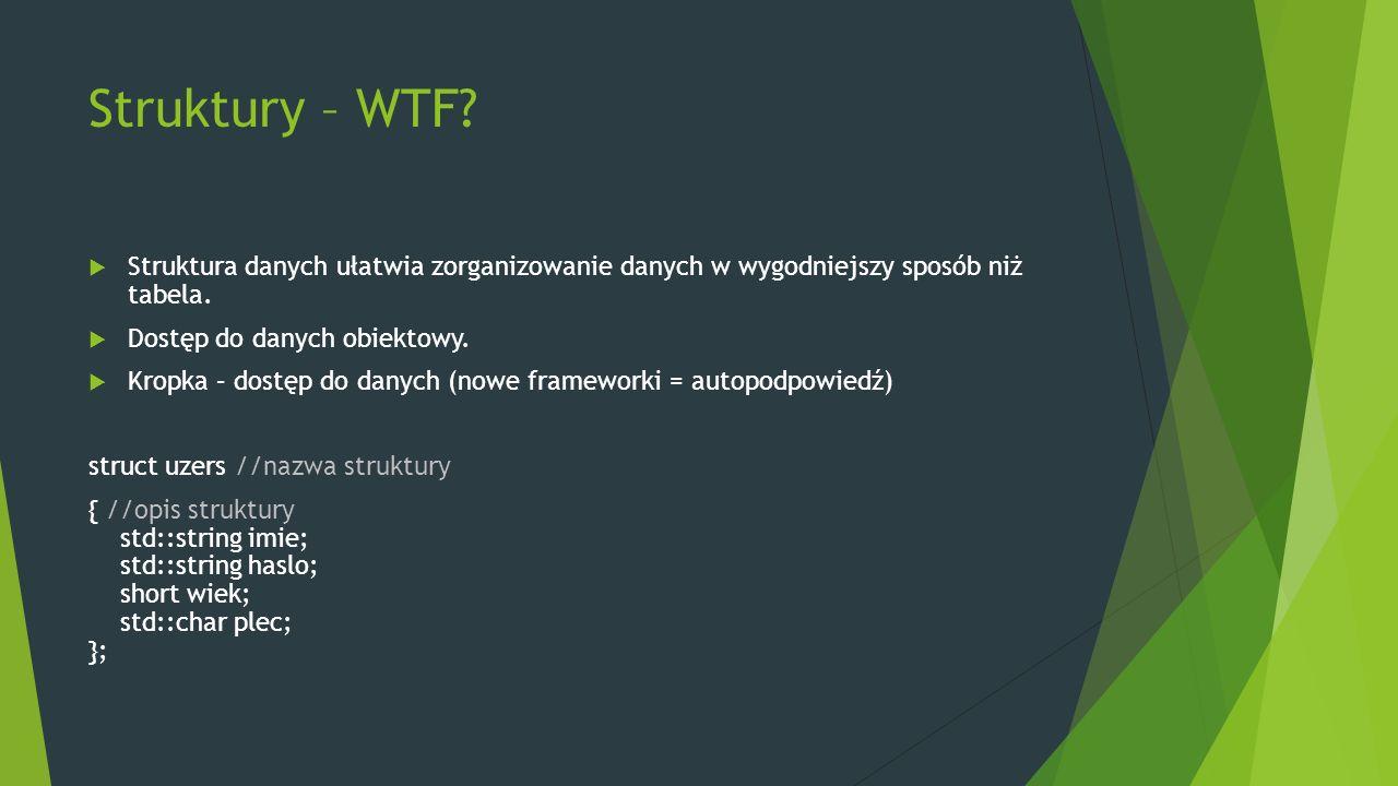 Struktury – WTF?  Struktura danych ułatwia zorganizowanie danych w wygodniejszy sposób niż tabela.  Dostęp do danych obiektowy.  Kropka – dostęp do