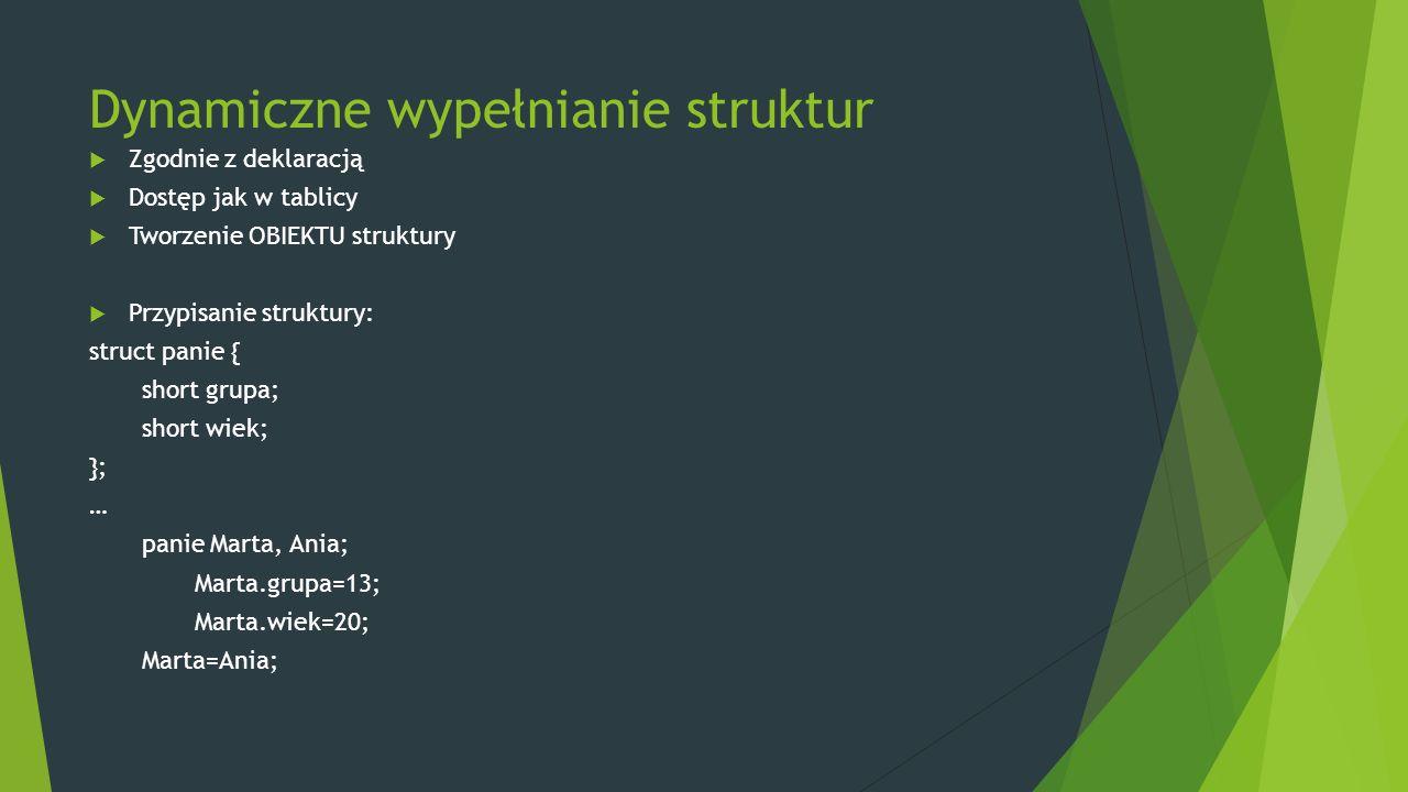 Dynamiczne wypełnianie struktur  Zgodnie z deklaracją  Dostęp jak w tablicy  Tworzenie OBIEKTU struktury  Przypisanie struktury: struct panie { sh