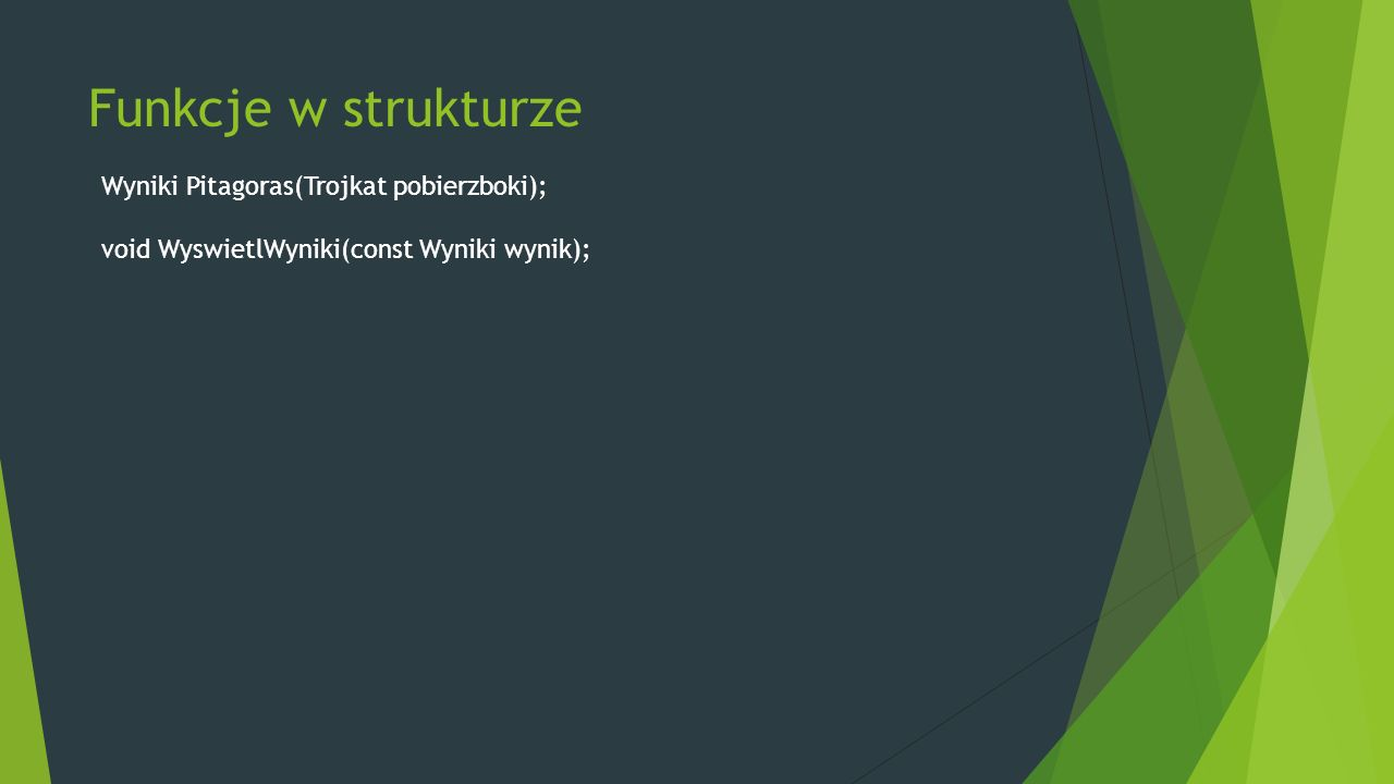 Funkcje w strukturze Wyniki Pitagoras(Trojkat pobierzboki); void WyswietlWyniki(const Wyniki wynik);