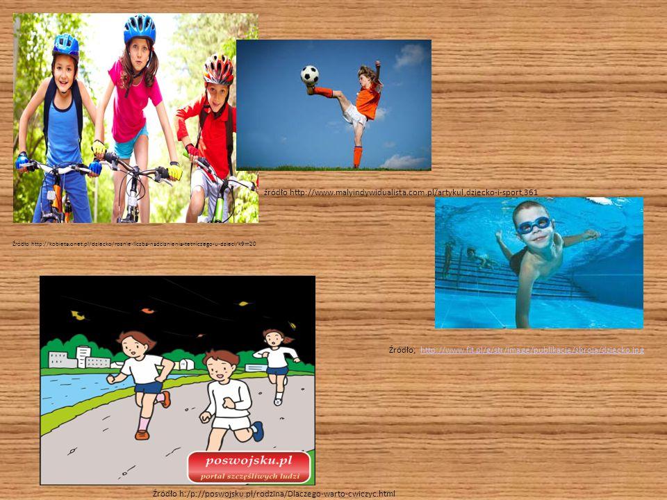 Źródło http://kobieta.onet.pl/dziecko/rosnie-liczba-nadcisnienia-tetniczego-u-dzieci/k9m20 źródło http://www.malyindywidualista.com.pl/artykul,dziecko-i-sport,361 Źródło; http://www.fit.pl/g/str/image/publikacje/zbroja/dziecko.jpghttp://www.fit.pl/g/str/image/publikacje/zbroja/dziecko.jpg Źródło h:/p://poswojsku.pl/rodzina/Dlaczego-warto-cwiczyc.html