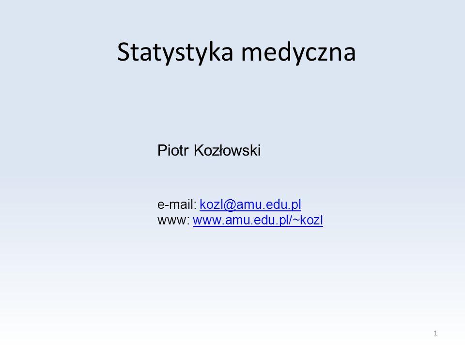Statystyka medyczna Piotr Kozłowski e-mail: kozl@amu.edu.plkozl@amu.edu.pl www: www.amu.edu.pl/~kozlwww.amu.edu.pl/~kozl 1