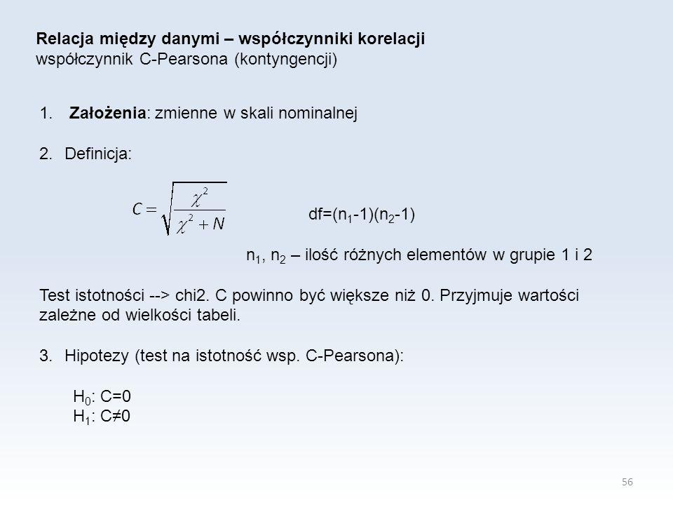 56 Relacja między danymi – współczynniki korelacji współczynnik C-Pearsona (kontyngencji) 1. Założenia: zmienne w skali nominalnej 2.Definicja: df=(n