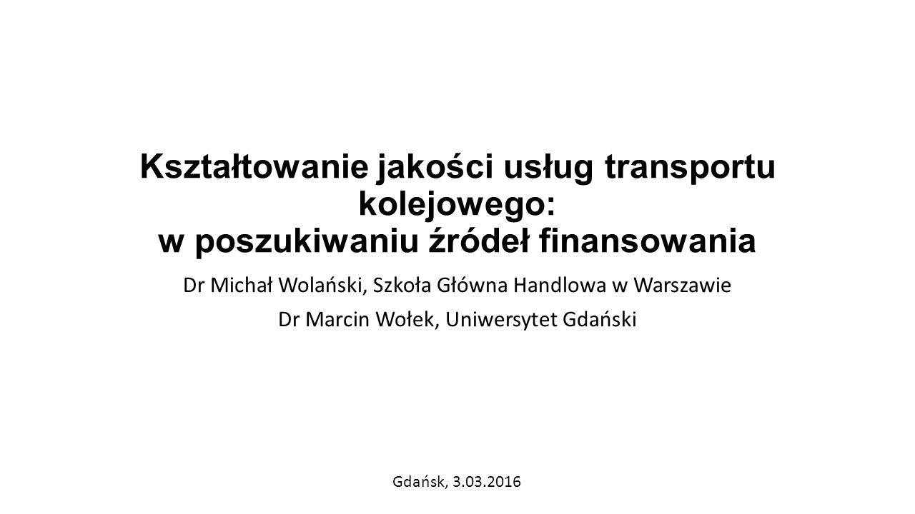 Kształtowanie jakości usług transportu kolejowego: w poszukiwaniu źródeł finansowania Dr Michał Wolański, Szkoła Główna Handlowa w Warszawie Dr Marcin Wołek, Uniwersytet Gdański Gdańsk, 3.03.2016