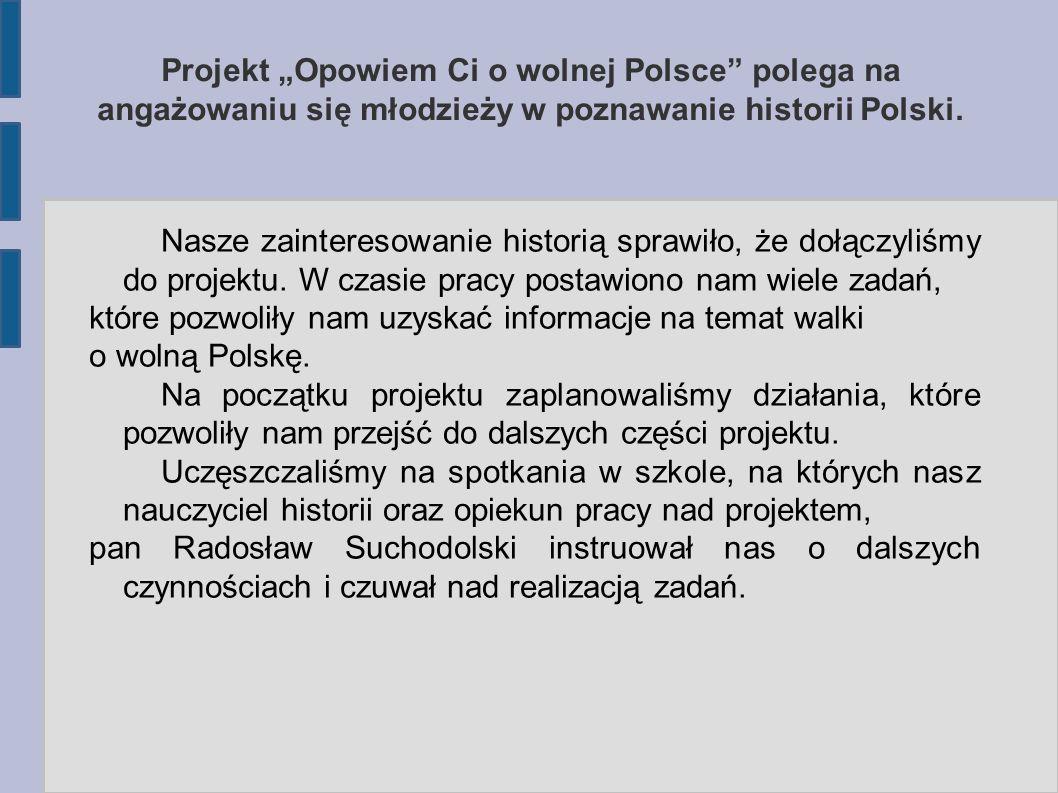 """Projekt """"Opowiem Ci o wolnej Polsce polega na angażowaniu się młodzieży w poznawanie historii Polski."""