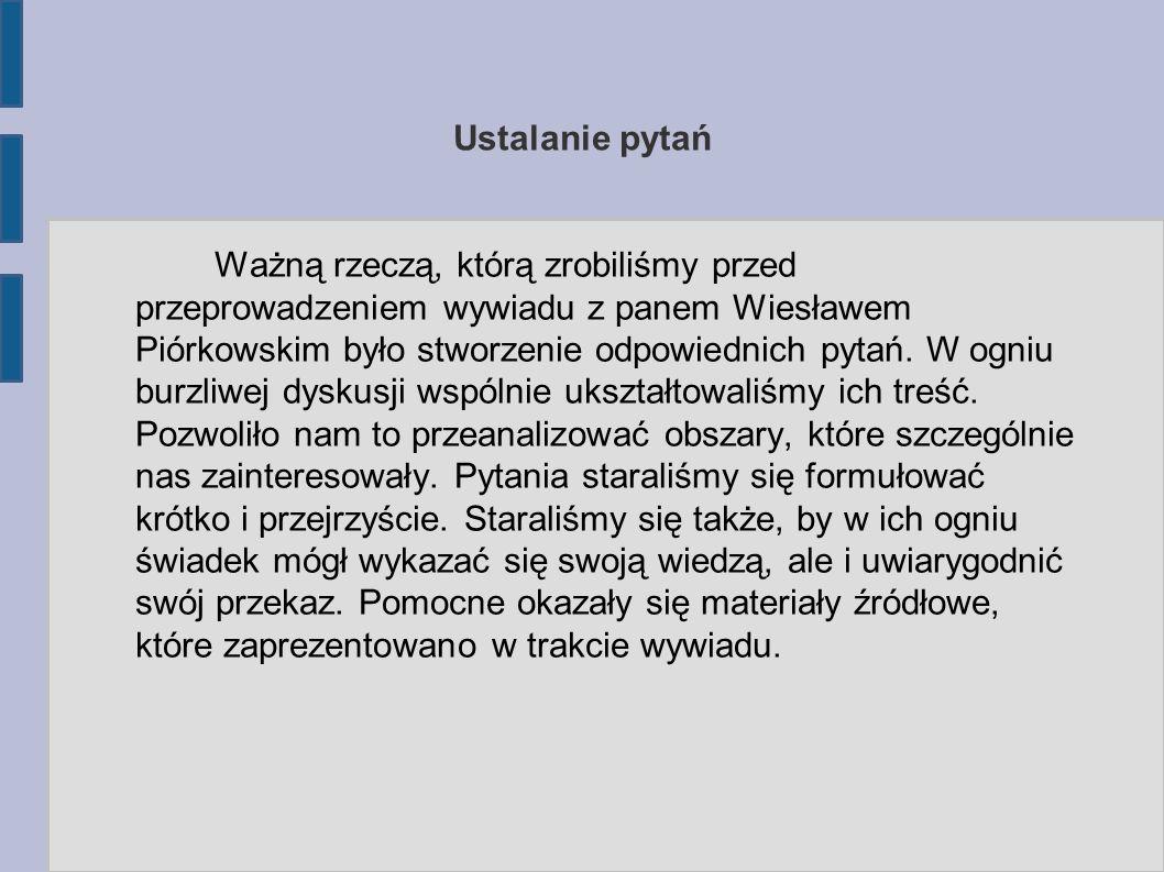 Ustalanie pytań Ważną rzeczą, którą zrobiliśmy przed przeprowadzeniem wywiadu z panem Wiesławem Piórkowskim było stworzenie odpowiednich pytań.