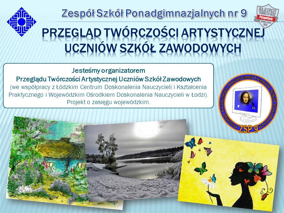 Jesteśmy organizatorem Przeglądu Twórczości Artystycznej Uczniów Szkół Zawodowych (we współpracy z Łódzkim Centrum Doskonalenia Nauczycieli i Kształcenia Praktycznego i Wojewódzkim Ośrodkiem Doskonalenia Nauczycieli w Łodzi).