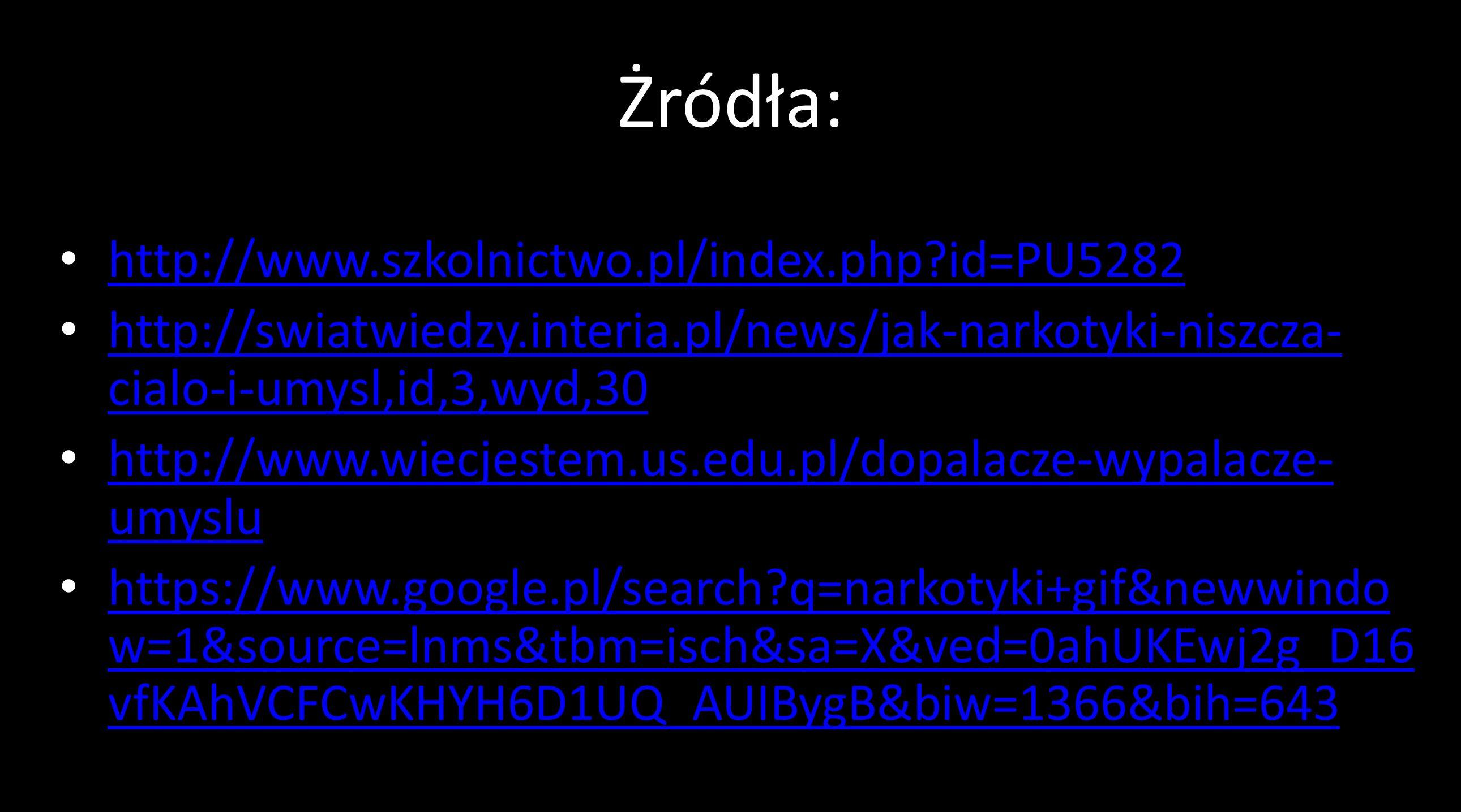 Żródła: http://www.szkolnictwo.pl/index.php id=PU5282 http://swiatwiedzy.interia.pl/news/jak-narkotyki-niszcza- cialo-i-umysl,id,3,wyd,30 http://swiatwiedzy.interia.pl/news/jak-narkotyki-niszcza- cialo-i-umysl,id,3,wyd,30 http://www.wiecjestem.us.edu.pl/dopalacze-wypalacze- umyslu http://www.wiecjestem.us.edu.pl/dopalacze-wypalacze- umyslu https://www.google.pl/search q=narkotyki+gif&newwindo w=1&source=lnms&tbm=isch&sa=X&ved=0ahUKEwj2g_D16 vfKAhVCFCwKHYH6D1UQ_AUIBygB&biw=1366&bih=643 https://www.google.pl/search q=narkotyki+gif&newwindo w=1&source=lnms&tbm=isch&sa=X&ved=0ahUKEwj2g_D16 vfKAhVCFCwKHYH6D1UQ_AUIBygB&biw=1366&bih=643