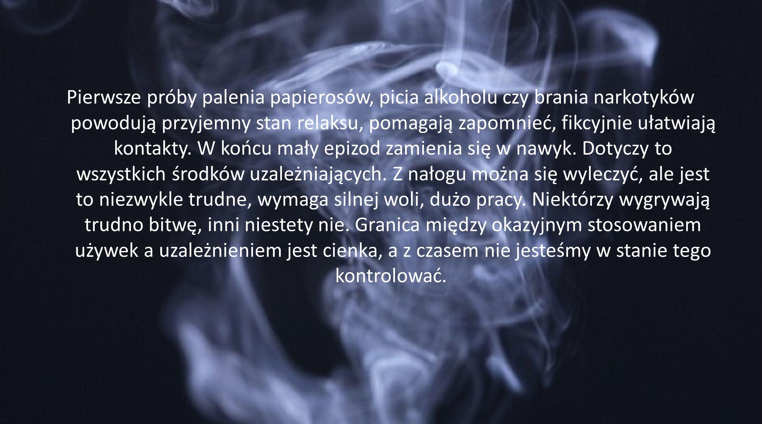 Pierwsze próby palenia papierosów, picia alkoholu czy brania narkotyków powodują przyjemny stan relaksu, pomagają zapomnieć, fikcyjnie ułatwiają kontakty.