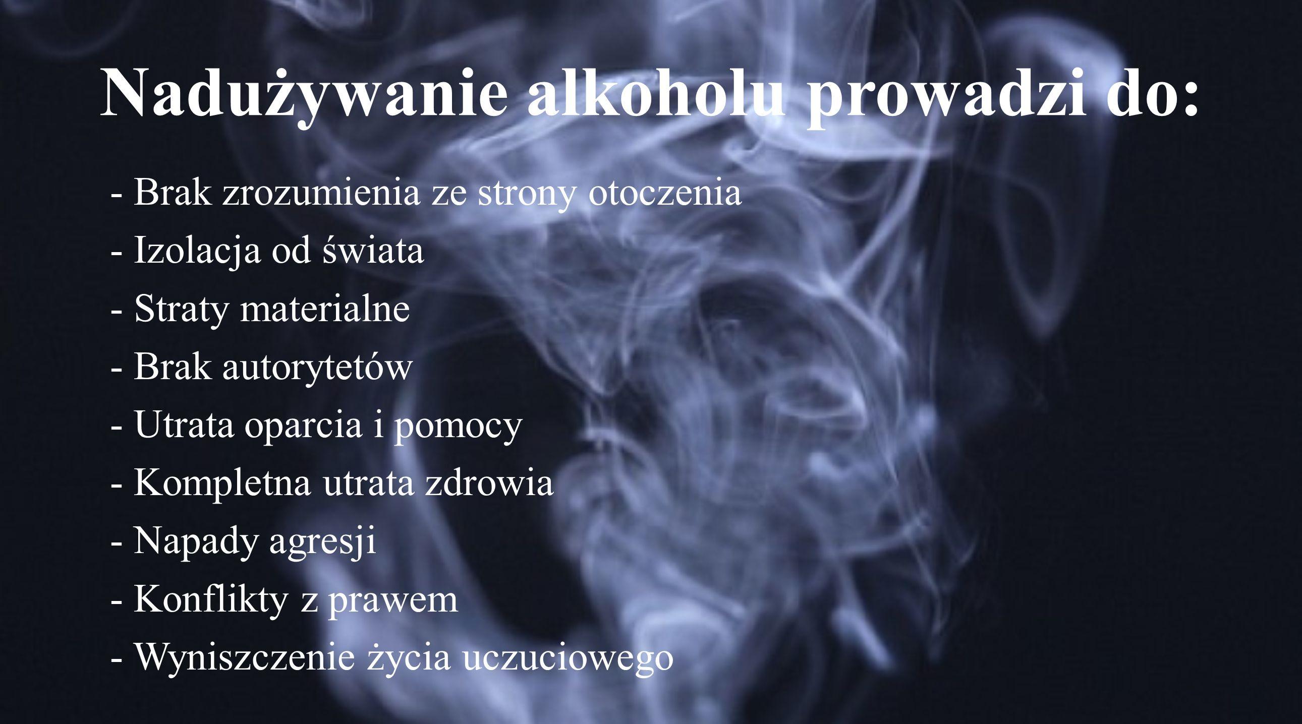 Nadużywanie alkoholu prowadzi do: - Brak zrozumienia ze strony otoczenia - Izolacja od świata - Straty materialne - Brak autorytetów - Utrata oparcia i pomocy - Kompletna utrata zdrowia - Napady agresji - Konflikty z prawem - Wyniszczenie życia uczuciowego