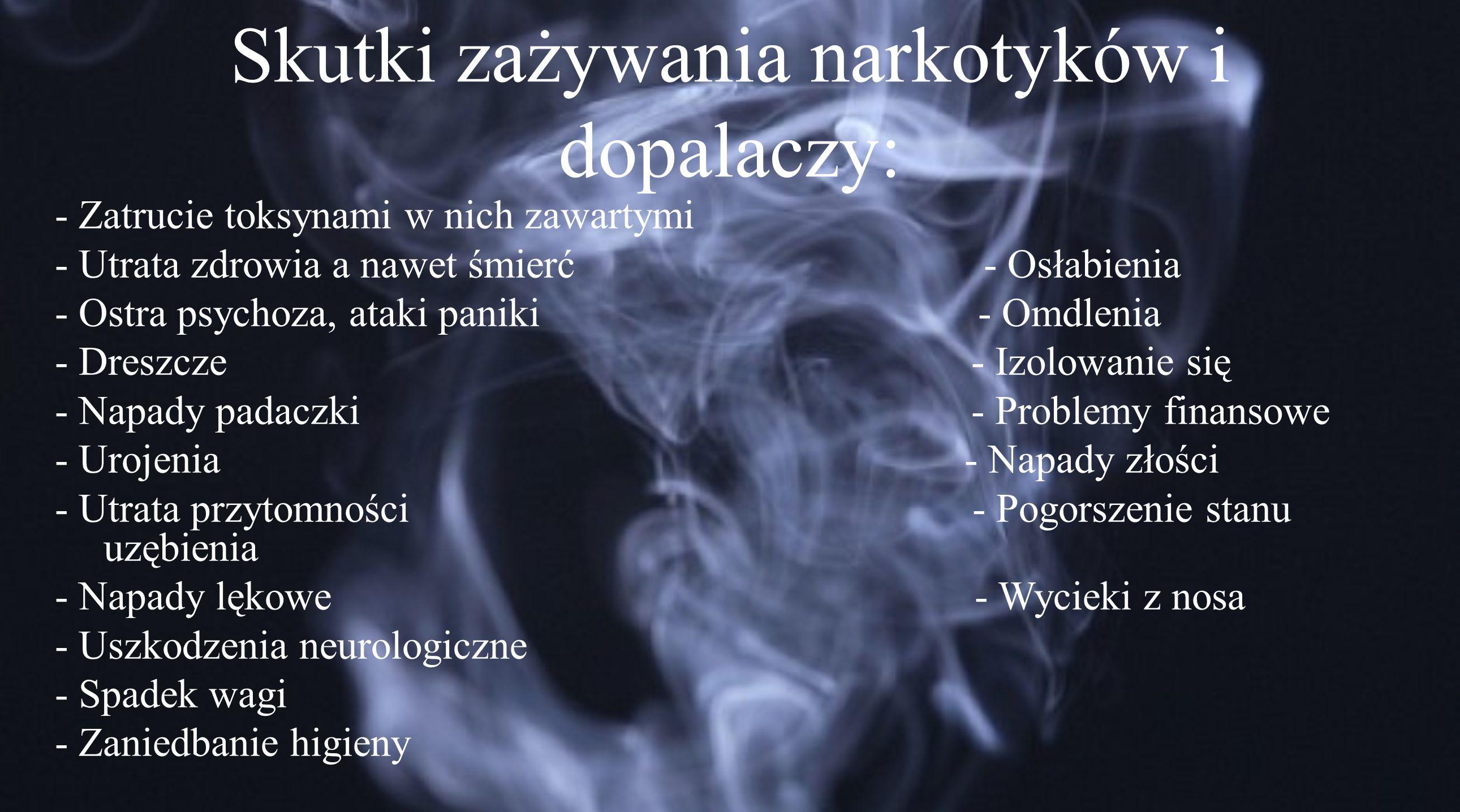 Skutki zażywania narkotyków i dopalaczy: - Zatrucie toksynami w nich zawartymi - Utrata zdrowia a nawet śmierć - Osłabienia - Ostra psychoza, ataki paniki - Omdlenia - Dreszcze - Izolowanie się - Napady padaczki - Problemy finansowe - Urojenia - Napady złości - Utrata przytomności - Pogorszenie stanu uzębienia - Napady lękowe - Wycieki z nosa - Uszkodzenia neurologiczne - Spadek wagi - Zaniedbanie higieny