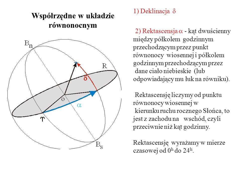 1) Deklinacja  Współrzędne w układzie równonocnym 2) Rektascensja  - kąt dwuścienny między półkolem godzinnym przechodzącym przez punkt równonocy wiosennej i półkolem godzinnym przechodzącym przez dane ciało niebieskie (lub odpowiadający mu łuk na równiku).