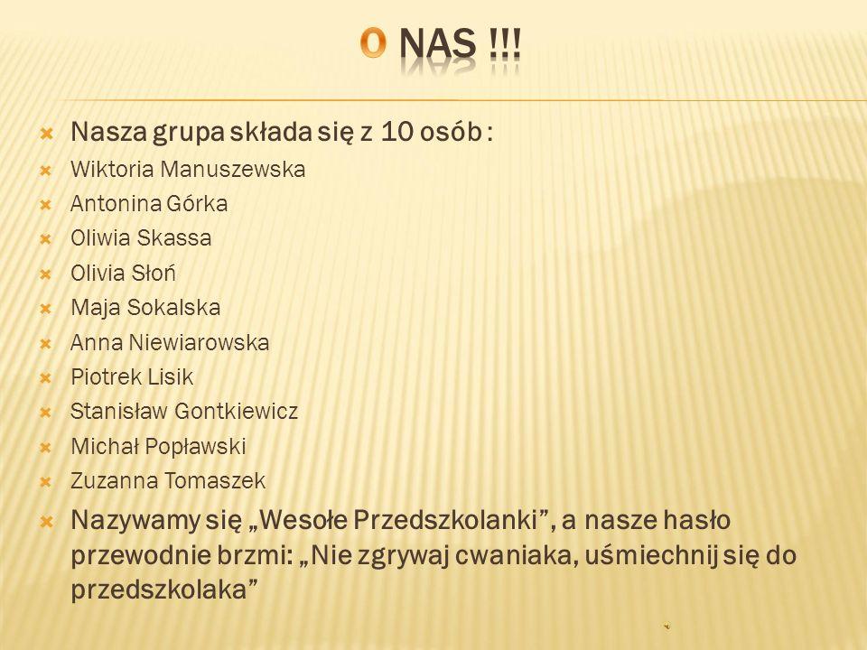  Nasza grupa składa się z 10 osób :  Wiktoria Manuszewska  Antonina Górka  Oliwia Skassa  Olivia Słoń  Maja Sokalska  Anna Niewiarowska  Piotr