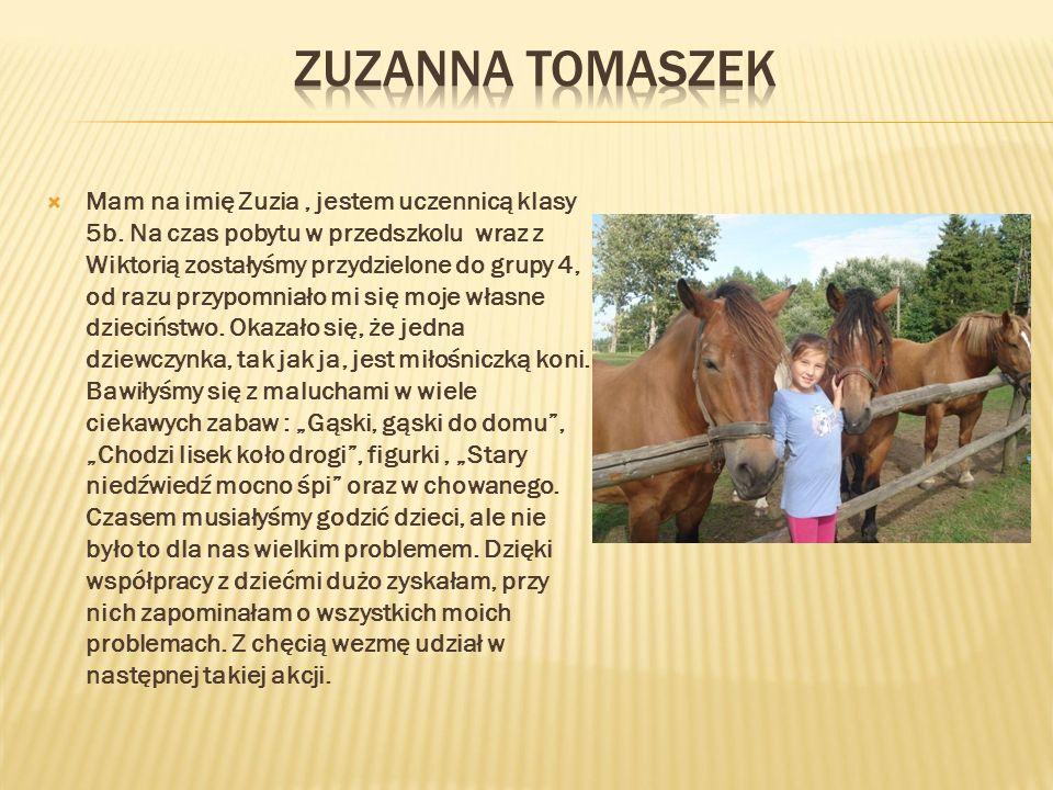  Mam na imię Zuzia, jestem uczennicą klasy 5b. Na czas pobytu w przedszkolu wraz z Wiktorią zostałyśmy przydzielone do grupy 4, od razu przypomniało