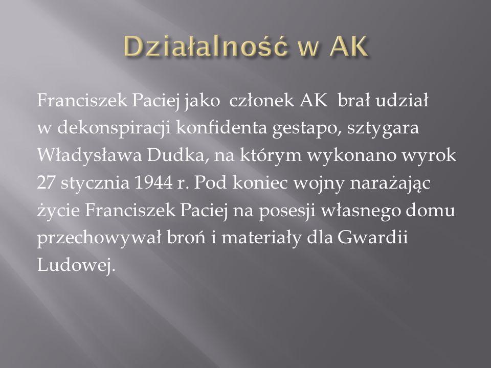 Franciszek Paciej jako członek AK brał udział w dekonspiracji konfidenta gestapo, sztygara Władysława Dudka, na którym wykonano wyrok 27 stycznia 1944 r.