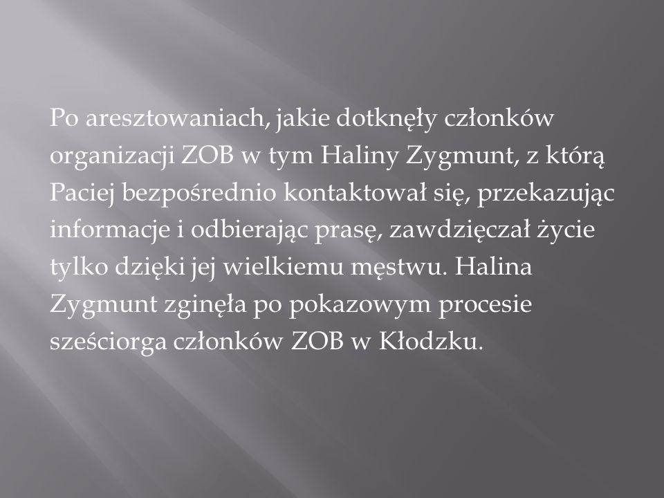 Po aresztowaniach, jakie dotknęły członków organizacji ZOB w tym Haliny Zygmunt, z którą Paciej bezpośrednio kontaktował się, przekazując informacje i odbierając prasę, zawdzięczał życie tylko dzięki jej wielkiemu męstwu.