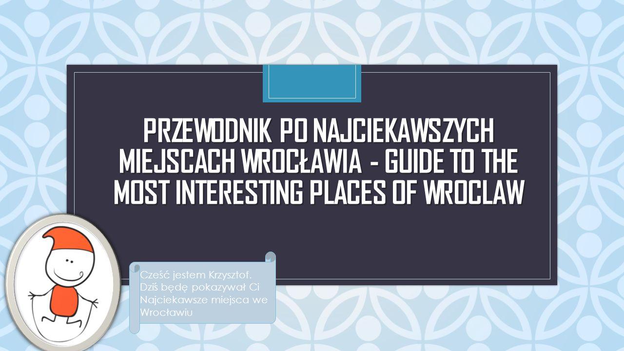 C PRZEWODNIK PO NAJCIEKAWSZYCH MIEJSCACH WROCŁAWIA - GUIDE TO THE MOST INTERESTING PLACES OF WROCLAW Cześć jestem Krzysztof.