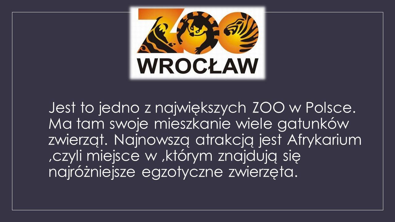 Jest to jedno z największych ZOO w Polsce. Ma tam swoje mieszkanie wiele gatunków zwierząt. Najnowszą atrakcją jest Afrykarium,czyli miejsce w,którym