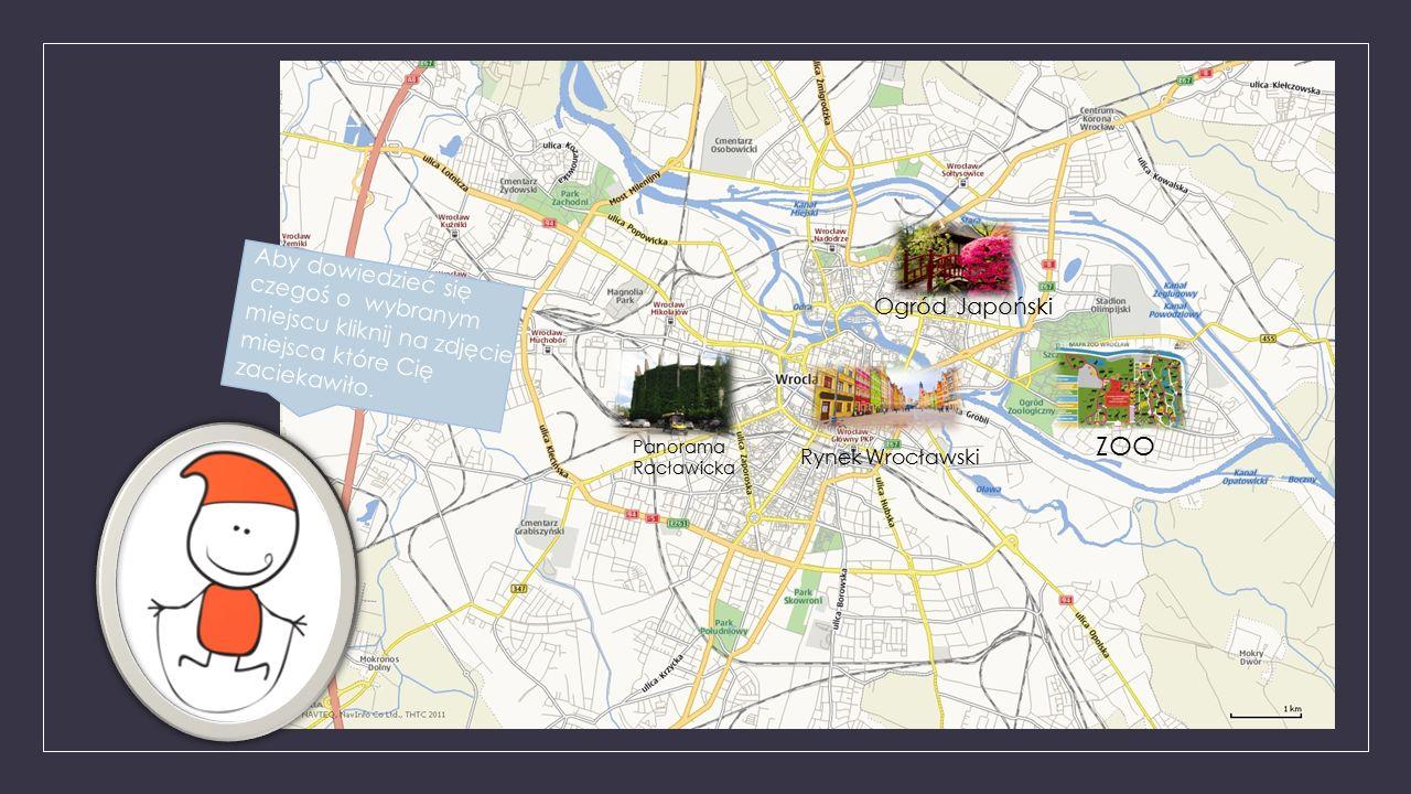 Rynek Wrocławski Panorama Racławicka Ogród Japoński ZOO Aby dowiedzieć się czegoś o wybranym miejscu kliknij na zdjęcie miejsca które Cię zaciekawiło.