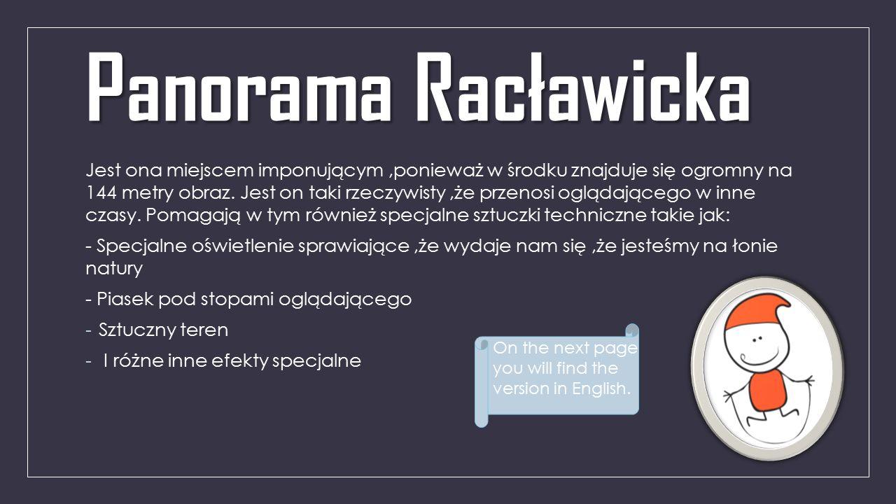 Panorama Racławicka Jest ona miejscem imponującym,ponieważ w środku znajduje się ogromny na 144 metry obraz. Jest on taki rzeczywisty,że przenosi oglą
