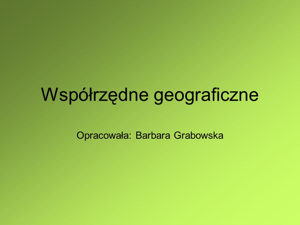 Współrzędne geograficzne Opracowała: Barbara Grabowska