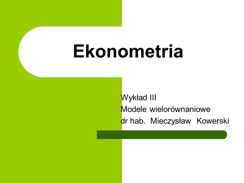 Ekonometria Wykład III Modele wielorównaniowe dr hab. Mieczysław Kowerski