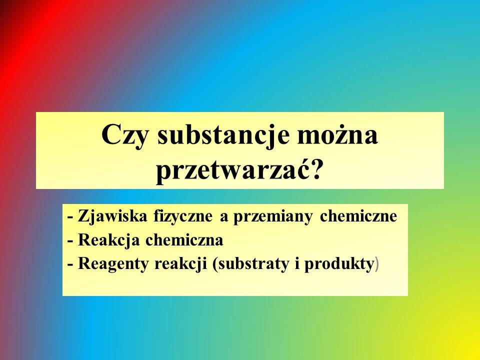 Czy substancje można przetwarzać? - Zjawiska fizyczne a przemiany chemiczne - Reakcja chemiczna - Reagenty reakcji (substraty i produkty )