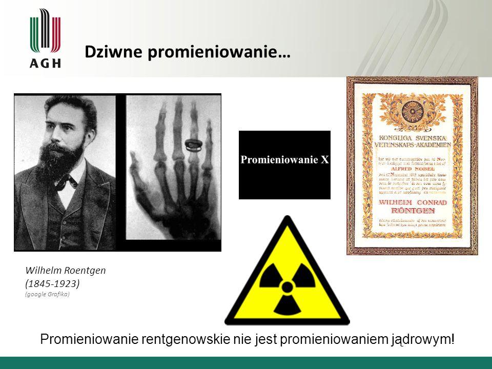Dziwne promieniowanie… Wilhelm Roentgen (1845-1923) (google Grafika) Promieniowanie rentgenowskie nie jest promieniowaniem jądrowym!