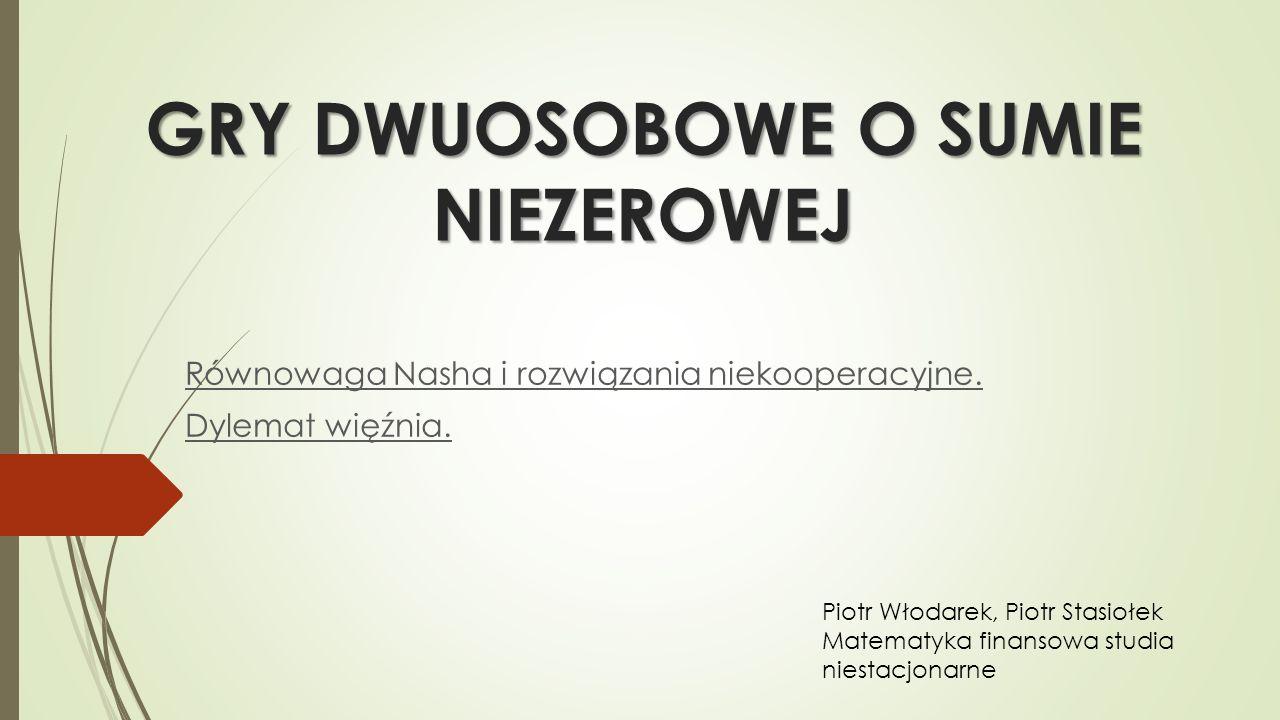 GRY DWUOSOBOWE O SUMIE NIEZEROWEJ Równowaga Nasha i rozwiązania niekooperacyjne.