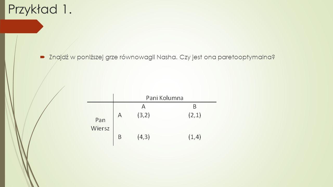 Przykład 1.  Znajdź w poniższej grze równowagii Nasha. Czy jest ona paretooptymalna