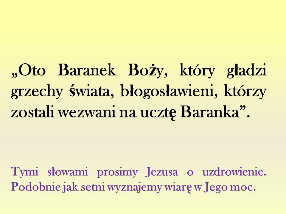 """""""Oto Baranek Bo ż y, który g ł adzi grzechy ś wiata, b ł ogos ł awieni, którzy zostali wezwani na uczt ę Baranka"""". Tymi s ł owami prosimy Jezusa o uzd"""