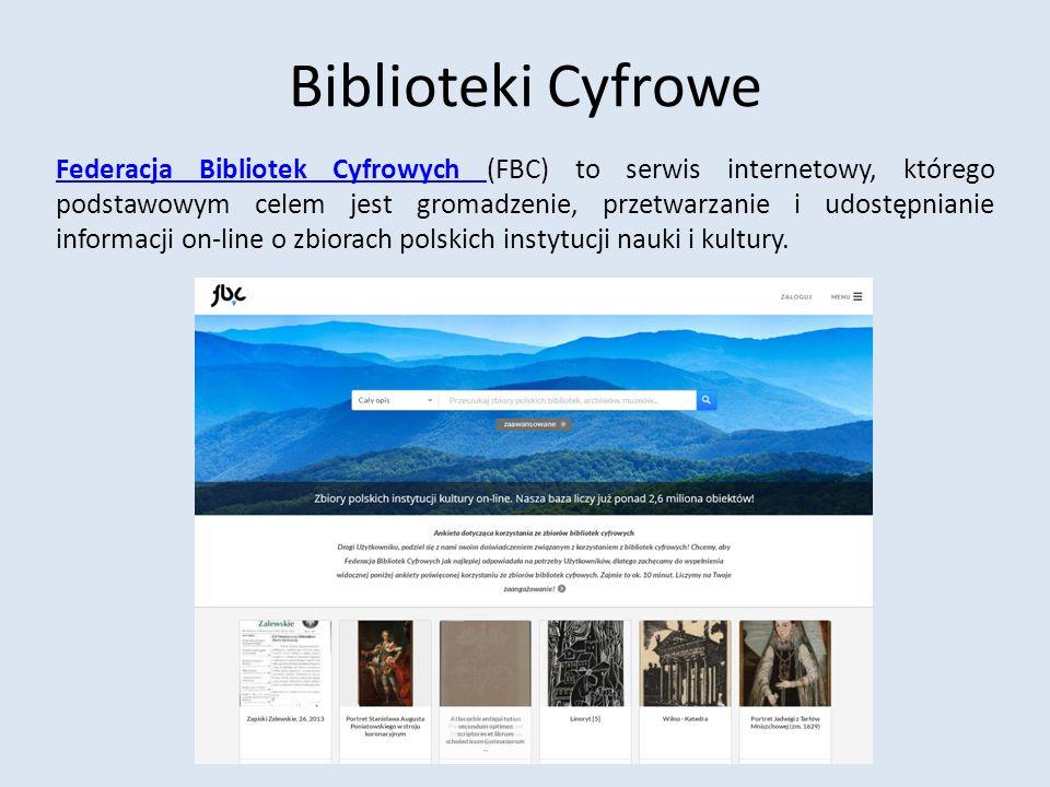 Biblioteki Cyfrowe Federacja Bibliotek Cyfrowych Federacja Bibliotek Cyfrowych (FBC) to serwis internetowy, którego podstawowym celem jest gromadzenie, przetwarzanie i udostępnianie informacji on-line o zbiorach polskich instytucji nauki i kultury.