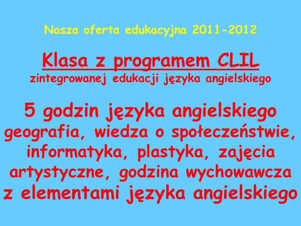 Nasza oferta edukacyjna 2011-2012 Klasa z programem CLIL zintegrowanej edukacji języka angielskiego 5 godzin języka angielskiego geografia, wiedza o społeczeństwie, informatyka, plastyka, zajęcia artystyczne, godzina wychowawcza z elementami języka angielskiego