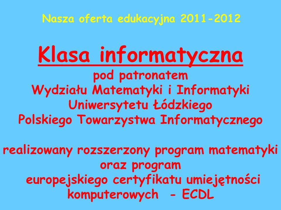 Klasa informatyczna pod patronatem Wydziału Matematyki i Informatyki Uniwersytetu Łódzkiego Polskiego Towarzystwa Informatycznego realizowany rozszerzony program matematyki oraz program europejskiego certyfikatu umiejętności komputerowych - ECDL Nasza oferta edukacyjna 2011-2012