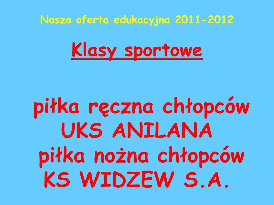 Nasza oferta edukacyjna 2011-2012 Klasy sportowe piłka ręczna chłopców UKS ANILANA piłka nożna chłopców KS WIDZEW S.A.