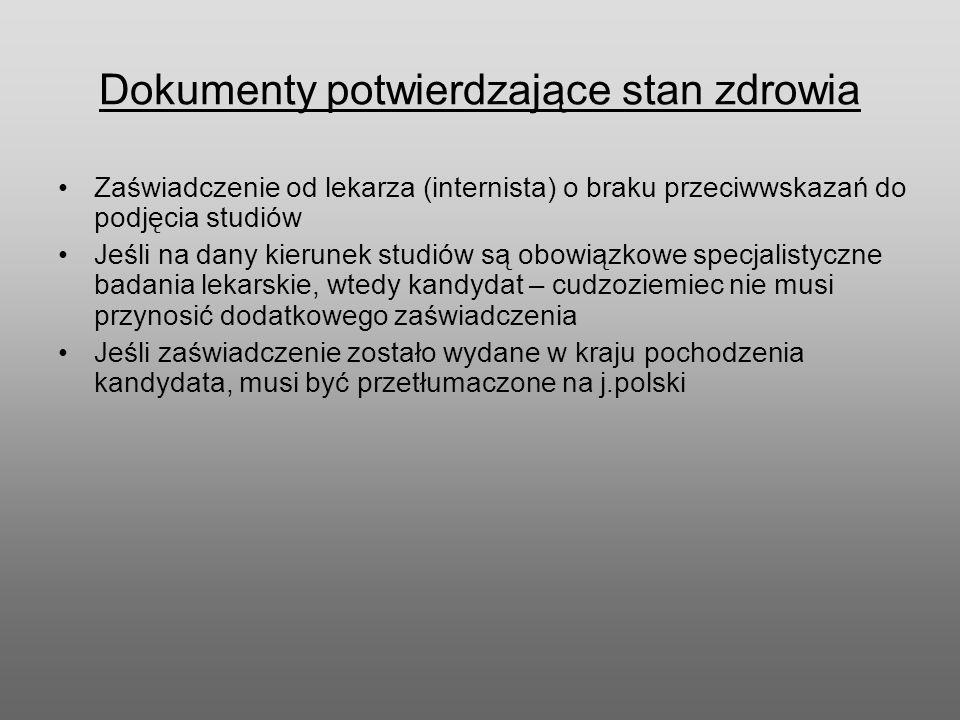 Dokumenty potwierdzające stan zdrowia Zaświadczenie od lekarza (internista) o braku przeciwwskazań do podjęcia studiów Jeśli na dany kierunek studiów są obowiązkowe specjalistyczne badania lekarskie, wtedy kandydat – cudzoziemiec nie musi przynosić dodatkowego zaświadczenia Jeśli zaświadczenie zostało wydane w kraju pochodzenia kandydata, musi być przetłumaczone na j.polski