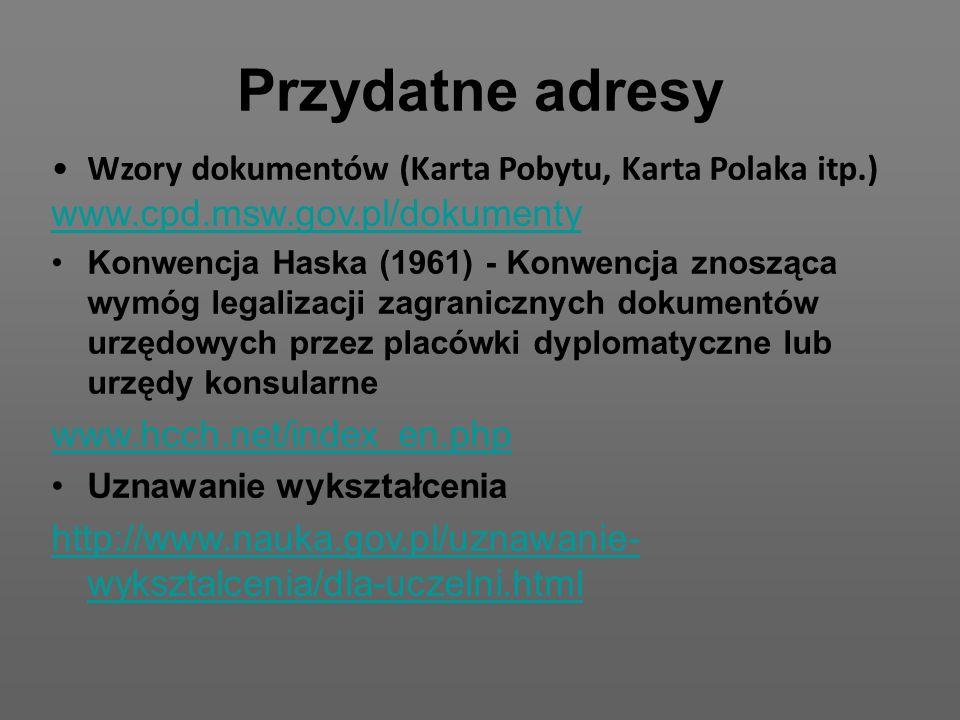 Przydatne adresy Wzory dokumentów (Karta Pobytu, Karta Polaka itp.) www.cpd.msw.gov.pl/dokumenty Konwencja Haska (1961) - Konwencja znosząca wymóg legalizacji zagranicznych dokumentów urzędowych przez placówki dyplomatyczne lub urzędy konsularne www.hcch.net/index_en.php Uznawanie wykształcenia http://www.nauka.gov.pl/uznawanie- wyksztalcenia/dla-uczelni.html